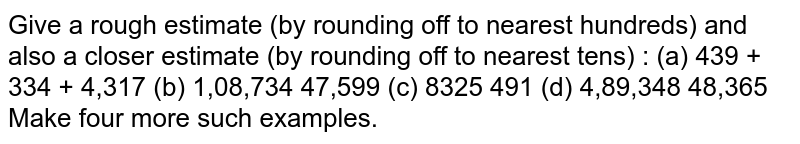 Give a rough estimate (by rounding off to nearest hundreds) and also a closer estimate (by rounding off to nearest tens) : <br> `8,325 - 491`