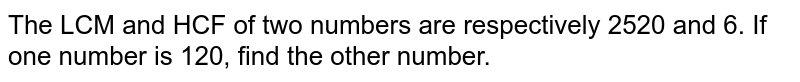 The LCM and HCF of two numbers are respectively 2520 and 6. If one number is 120, find the other number.