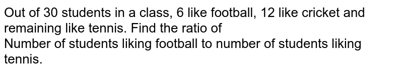 Out of 30 students in a class, 6 like football, 12 like cricket and remaining like tennis. Find the ratio of <br> Number of students liking football to number of students liking tennis.