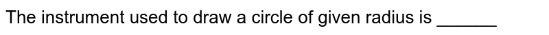 The instrument used to draw a circle of given radius is ______