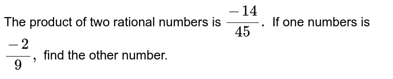 The product of two rational numbers is `(-14)/(45).` If one numbers is `(-2)/(9) ,` find the other number.