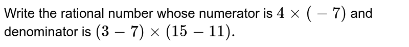 Write the rational number whose numerator is `4 xx (-7) ` and denominator is `(3-7) xx (15 - 11).`