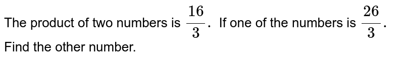 The product of two numbers is `(16)/(3).` If one of the numbers is `(26)/(3).` Find the other number.
