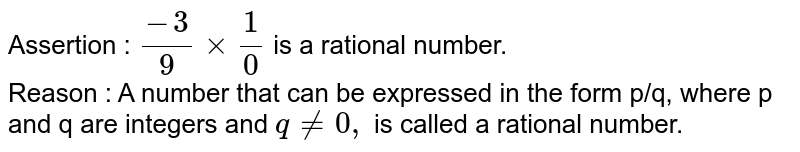 Assertion : `(-3)/(9) xx (1)/(0)` is a rational number. <br> Reason :  A number that can be expressed in the form p/q, where p and q are integers and `q ne 0,` is called a rational number.