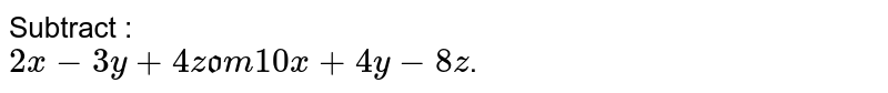 """Subtract : <br> `2x-3y+4z"""" from """"10x+4y-8z`."""