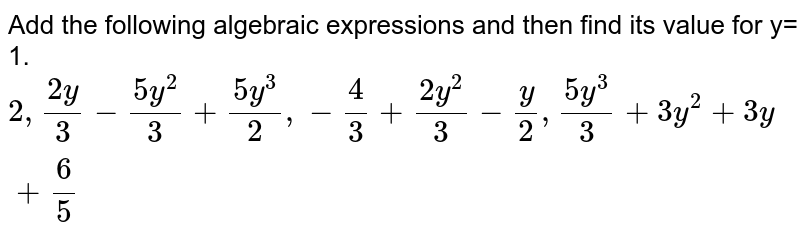 Add the following algebraic expressions and then find its value for y= 1. <br> `2, (2y)/(3)-(5y^2)/(3)+(5y^3)/(2), -(4)/(3)+(2y^2)/(3)-(y)/(2), (5y^3)/(3)+3y^(2)+3y+(6)/(5)`