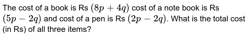 The cost of a book is Rs `(8p +4q)` cost of a note book is Rs `(5p - 2q)` and cost of a pen is Rs `(2p -2q)`. What is the total cost (in Rs) of all three items?