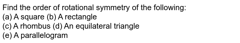 Find the order of rotational symmetry of the following: <br> (a) A square (b) A rectangle <br> (c) A rhombus (d) An equilateral triangle <br> (e) A parallelogram