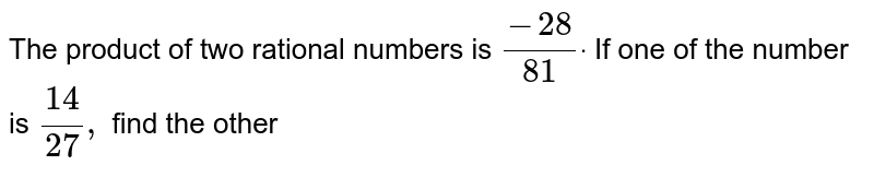 The product of two rational of two rational numbers  is `(-28)/(81)`. If one of the number is `(14)/(27)`, find the other.