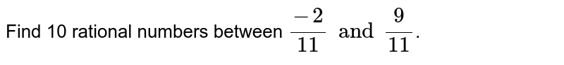 Find 10 rational numbers between `(-2)/(11) and (9)/(11)`.