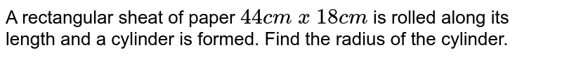 A rectangular sheet of paper 44 cm `xx` 18 cm is rolled along its length and a cylinder is formed. Find the radius of the cylinder.