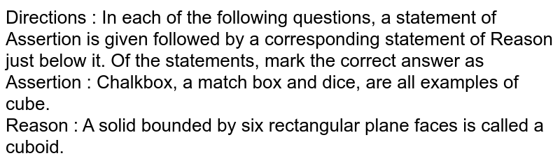 Directions : In each of the following questions, a statement of Assertion is given followed by a corresponding statement of Reason just below it. Of the statements, mark the correct answer as <br> Assertion : Chalkbox, a match box and dice, are all examples of cube. <br> Reason : A solid bounded by six rectangular plane faces is called a cuboid.