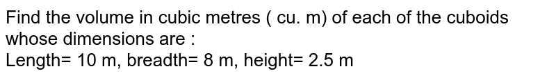 Find the volume in cubic metres ( cu. m) of each of the cuboids whose dimensions are : <br> Length= 10 m, breadth= 8 m, height= 2.5 m