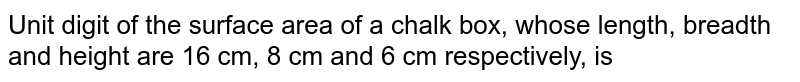 Unit digit of the surface area of a chalk box, whose length, breadth and height are 16 cm, 8 cm and 6 cm respectively, is