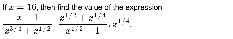 If `x = 16`, then find the value of the expression `(x-1)/( x^(3//4) + x^(1//2) ) . ( x^(1//2) + x^(1//4) )/( x^(1//2) +1) . x^(1//4)`.