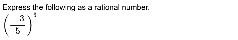 Express the following as a rational number. <br> `((-3)/(5))^(3)`