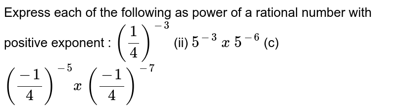 Express each of the following as power of a rational number with positive exponent: <br> `((-1)/(4))^(-5) xx ((-1)/(4))^(-7)`