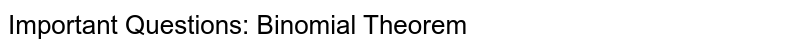 Important Questions: Binomial Theorem