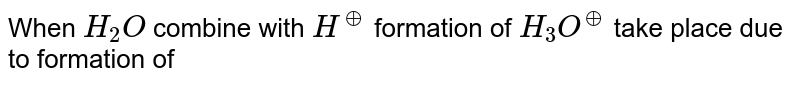 When `H_(2)O` combine with `H^(o+)` formation of `H_(3)O^(o+)` take place due to formation of