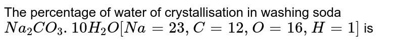 The percentage of water of crystallisation in washing soda `Na _(2) CO_(3) . 10 H_(2)O [Na = 23, C = 12, O = 16, H =1]` is