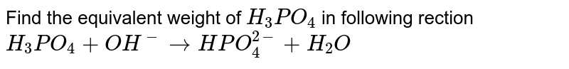 Find the equivalent weight of `H_(3)PO_(4)` in following rection <br> `H_(3)PO_(4)+OH^(-)rarrHPO_(4)^(2-)+H_(2)O`
