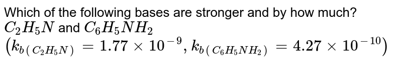 Which of the following bases are stronger and by how much? <br> `C_(2)H_(5)N` and `C_(6)H_(5)NH_(2)` <br> `(k_(b(C_(2)H_(5)N)) = 1.77 xx 10^(-9), k_(b(C_(6)H_(5)NH_(2))) = 4.27 xx 10^(-10))`