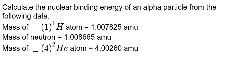 """Calculate the nuclear binding energy of an alpha particle from the following data. <br> Mass of `""""""""_(1)^(1)H` atom = 1.007825 amu <br> Mass of neutron = 1.008665 amu <br> Mass of `""""""""_(4)^(2)He` atom = 4.00260 amu"""