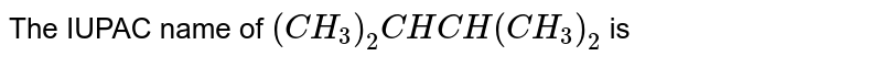 The IUPAC name of `(CH_3)_2CHCH(CH_3)_2` is