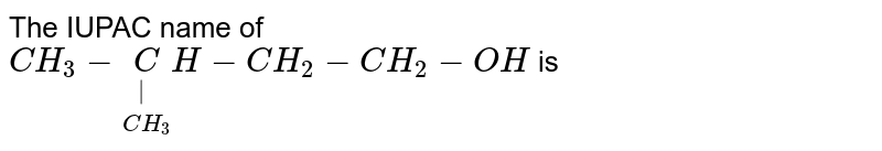 The IUPAC name of <br> `CH_3- underset(CH_3)underset(|)CH-CH_2-CH_2 -OH` is