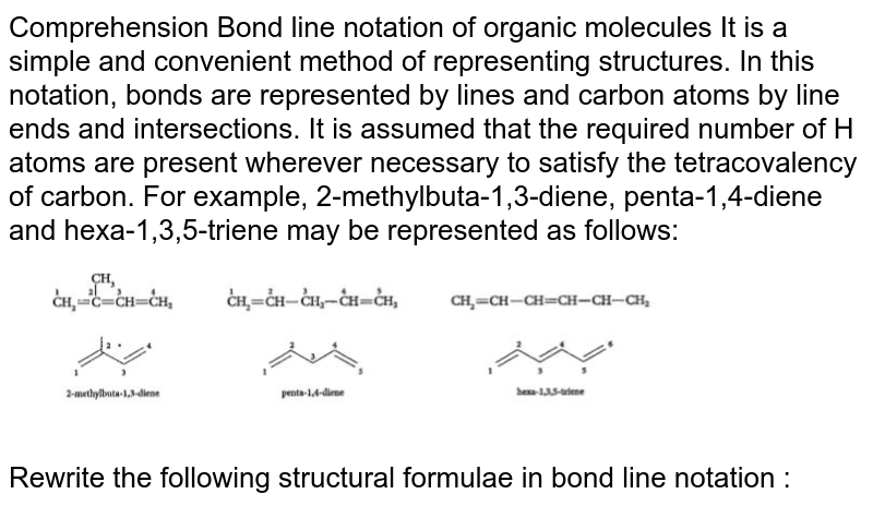 """Comprehension Bond line notation of organic molecules It is a simple and convenient method of representing structures. In this notation, bonds are represented by lines and carbon atoms by line ends and intersections. It is assumed that the required number of H atoms are present wherever necessary to satisfy the tetracovalency of carbon. For example, 2-methylbuta-1,3-diene, penta-1,4-diene and hexa-1,3,5-triene may be represented as follows: <br> <img src=""""https://doubtnut-static.s.llnwi.net/static/physics_images/CEN_JEE_CHE_X_C07_E02_001_Q01.png"""" width=""""80%""""> <br> Rewrite the following structural formulae in bond line notation :"""