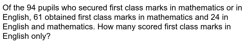 Of the 94 pupils who secured first class marks in mathematics or in English, 61 obtained first class marks in mathematics and 24 in English and mathematics. How many scored first class marks in English only?