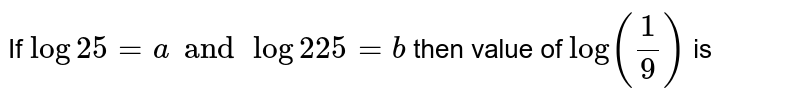 If `log 25 = a and log 225 = b ` then value of `log ((1)/(9))` is