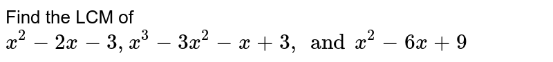 Find the LCM of `x ^(2) - 2x - 3 , x ^(3) - 3x ^(2) - x + 3, and x ^(2) - 6x + 9`