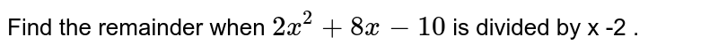 Find the remainder when `2x ^(2) + 8x - 10` is divided by x -2 .