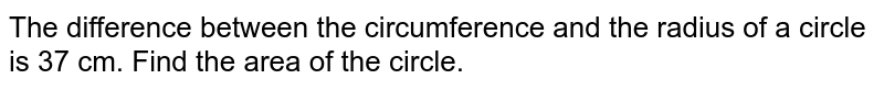The difference between the circumference and the radius of a circle is 37 cm. Find the area of the circle.