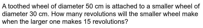A toothed wheel of diameter 50 cm is attached to a smaller wheel of diameter 30 cm. How many revolutions will the smaller wheel make when the larger one makes 15 revolutions?