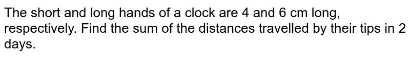 The short and long hands of a clock are 4 and 6 cm long, respectively. Find the sum of the distances travelled by their tips in 2 days.