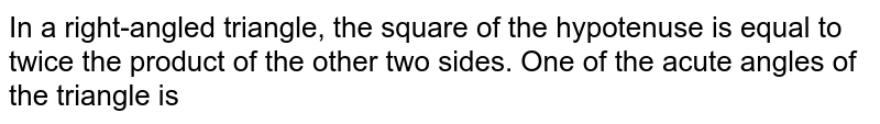 In a right-angled triangle, the square of the hypotenuse is equal to twice the product of the other two sides. One of the acute angles of the triangle is
