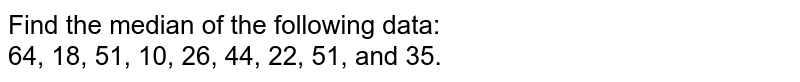 Find the median of the following data: <br> 64, 18, 51, 10, 26, 44, 22, 51, and 35.