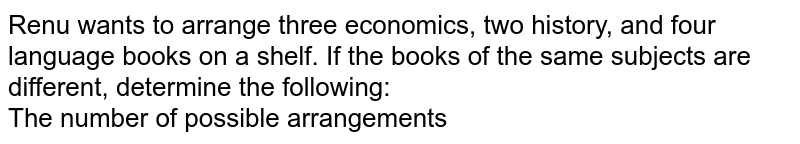 Renu wants to arrange three economics, two history, and four language books on a shelf. If the books of the same subjects are different, determine the following: <br> The number of possible arrangements