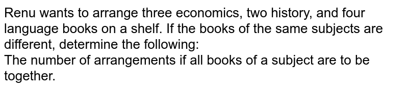 Renu wants to arrange three economics, two history, and four language books on a shelf. If the books of the same subjects are different, determine the following: <br> The number of arrangements if all books of a subject are to be together.
