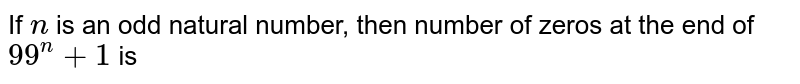 If `n` is an odd natural number, then number of zeros at the end of `99^(n) +1` is