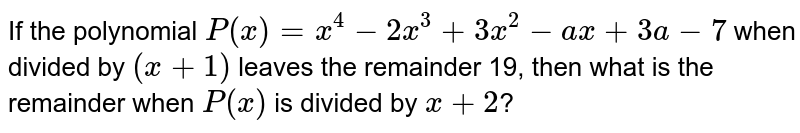 If the polynomial `P (x) = x^(4) - 2x^(3) + 3x^(2) - ax + 3a - 7` when divided by `(x + 1)` leaves the remainder 19, then what is the remainder when `P(x)` is divided by `x+2`?