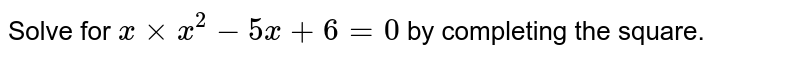 Solve for `x xx x^(2)-5x+6=0` by completing the square.