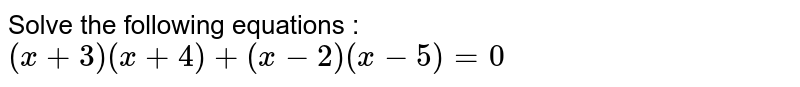 Solve the following equations : <br> `(x+3)(x+4)+(x-2)(x-5)=0`