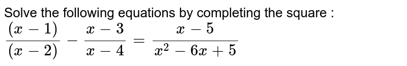 Solve the following equations by completing the square : <br> `((x-1))/((x-2))-(x-3)/(x-4)=(x-5)/(x^(2)-6x+5)`