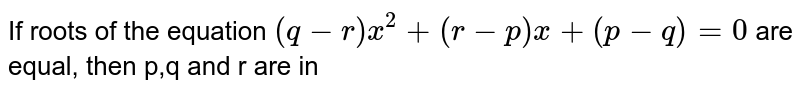 If roots of the equation `(q-r)x^(2)+(r-p)x+(p-q)=0` are equal, then p,q and r are in
