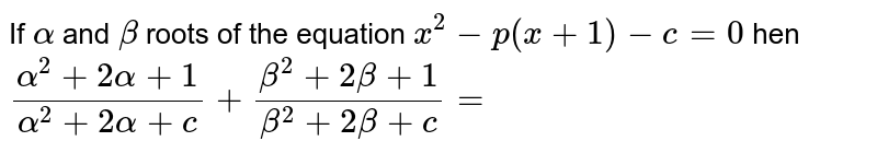 If `alpha` and `beta` roots of the equation `x^(2)-p(x+1)-c=0` hen `(alpha^(2)+2alpha+1)/(alpha^(2)+2alpha+c)+(beta^(2)+2beta+1)/(beta^(2)+2beta+c)=`