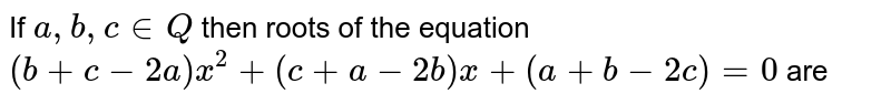 If `a,b, c in Q` then roots of the equation `(b+c-2a)x^(2)+(c+a-2b)x+(a+b-2c)=0` are