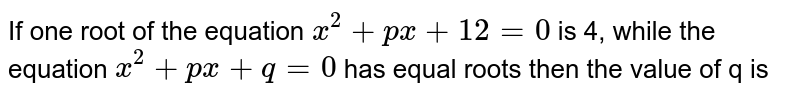 If one root of the equation `x^(2)+px+12=0` is 4, while the equation `x^(2)+px+q=0` has equal roots then the value of q is
